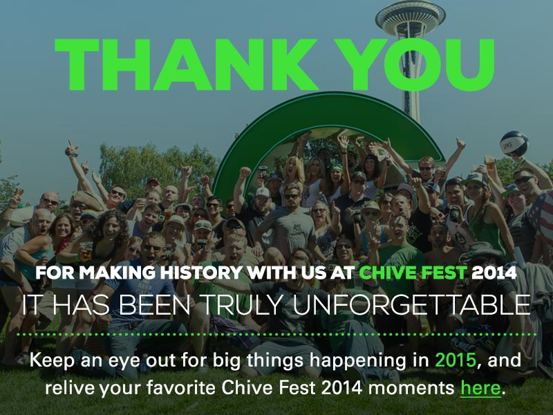 Thank you for making history with us in Chive Fest's inaugural year. It has been truly unforgettable! Keep an eye out for big things happening in 2015, and relive your favorite Chive Fest moments here.